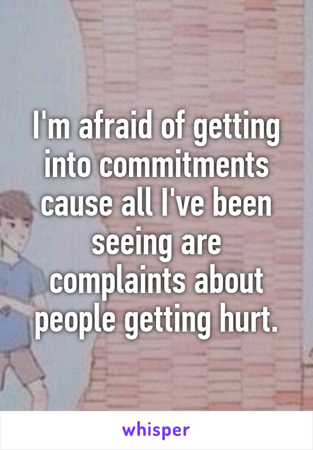 I'm afraid of getting into commitments cause all I've been seeing are complaints about people getting hurt.