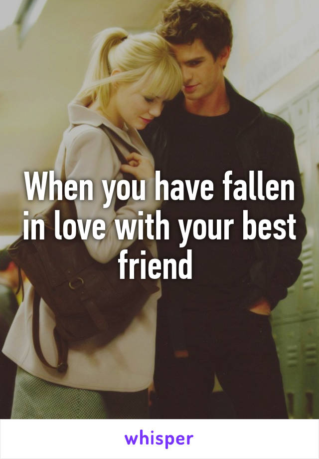 When you have fallen in love with your best friend