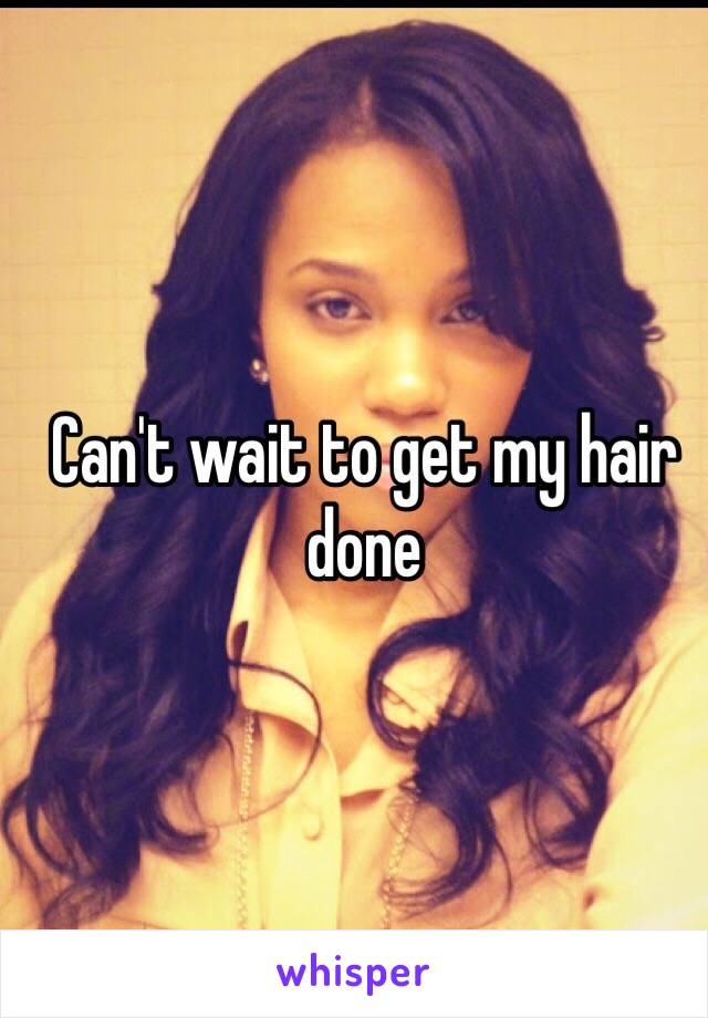 Can't wait to get my hair done
