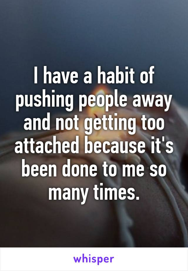 I have a habit of pushing people away and not getting too attached because it's been done to me so many times.