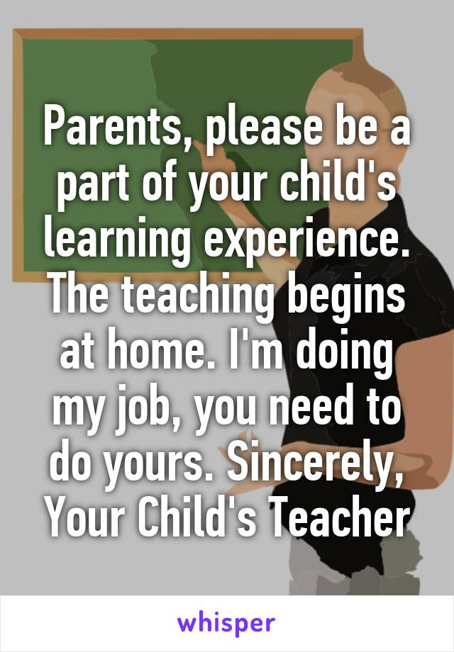 Parents, please be a part of your child's learning experience. The teaching begins at home. I'm doing my job, you need to do yours. Sincerely, Your Child's Teacher
