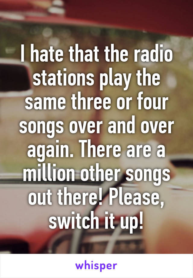 I hate that the radio stations play the same three or four songs over and over again. There are a million other songs out there! Please, switch it up!