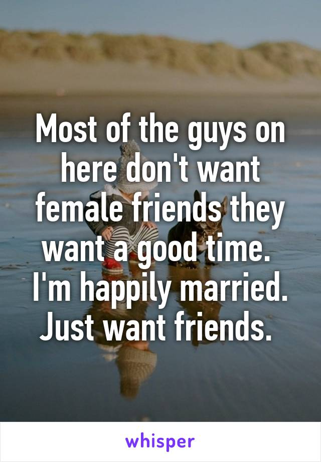 Most of the guys on here don't want female friends they want a good time.  I'm happily married. Just want friends.