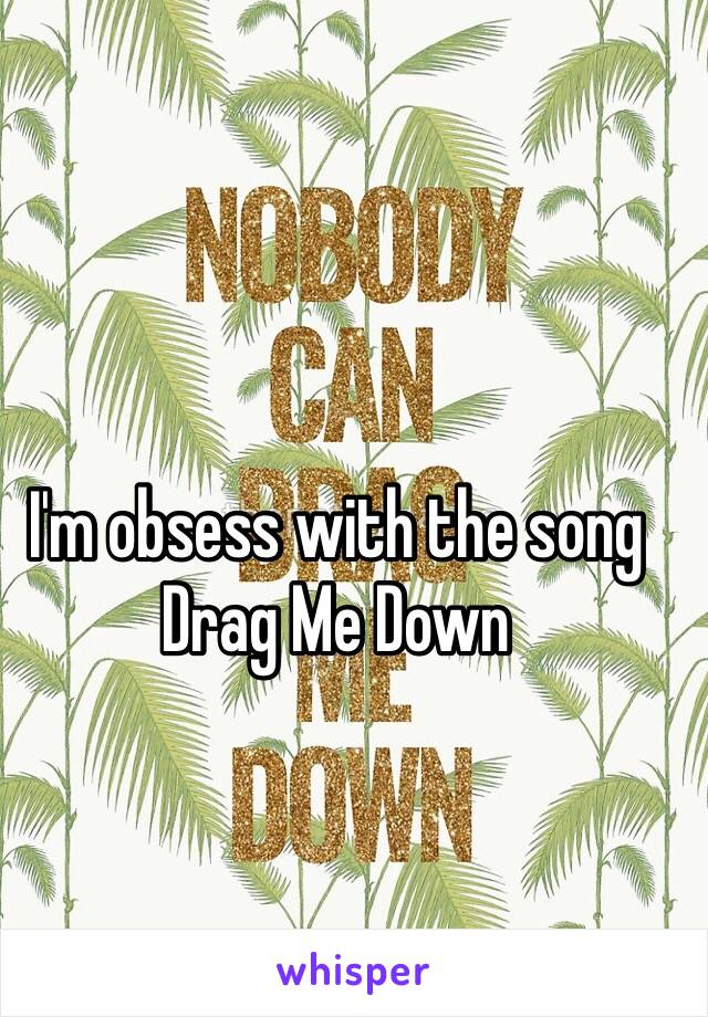 I'm obsess with the song Drag Me Down