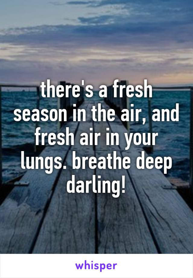 there's a fresh season in the air, and fresh air in your lungs. breathe deep darling!