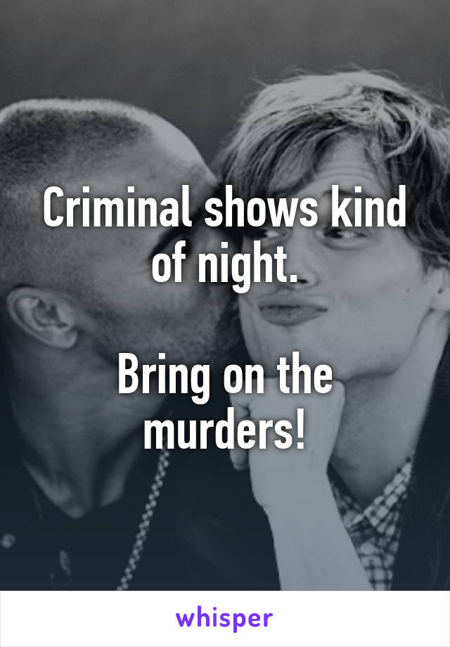 Criminal shows kind of night.  Bring on the murders!