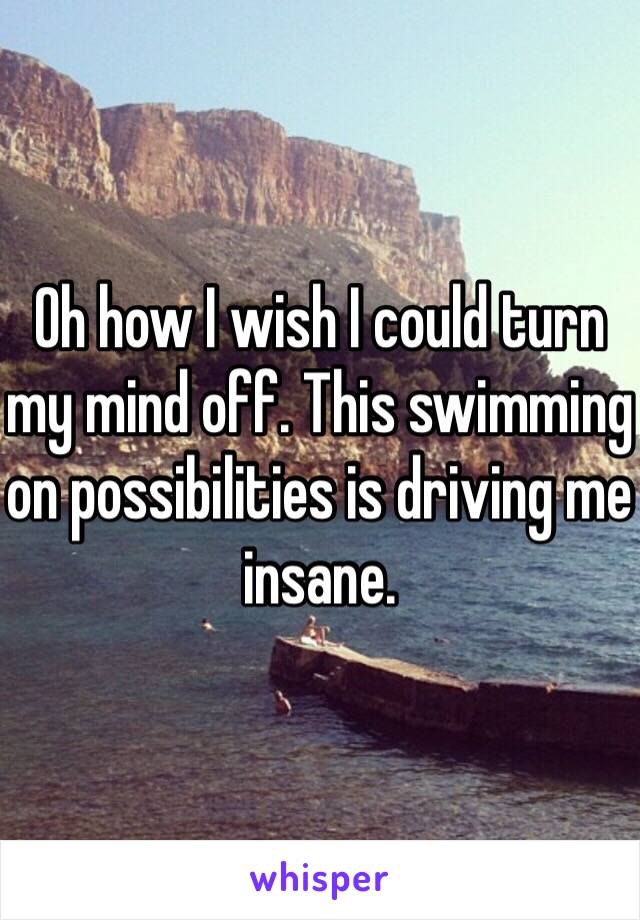Oh how I wish I could turn my mind off. This swimming on possibilities is driving me insane.