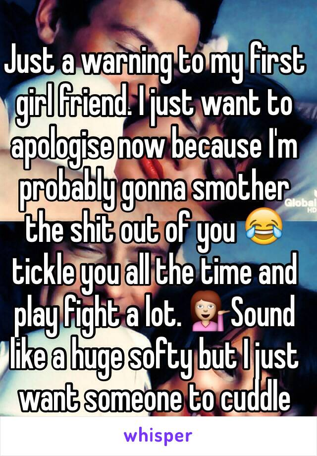 Just a warning to my first girl friend. I just want to apologise now because I'm probably gonna smother the shit out of you 😂 tickle you all the time and play fight a lot. 💁Sound like a huge softy but I just want someone to cuddle