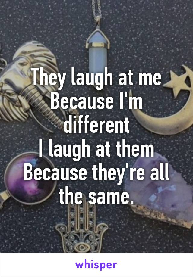 They laugh at me Because I'm different I laugh at them Because they're all the same.