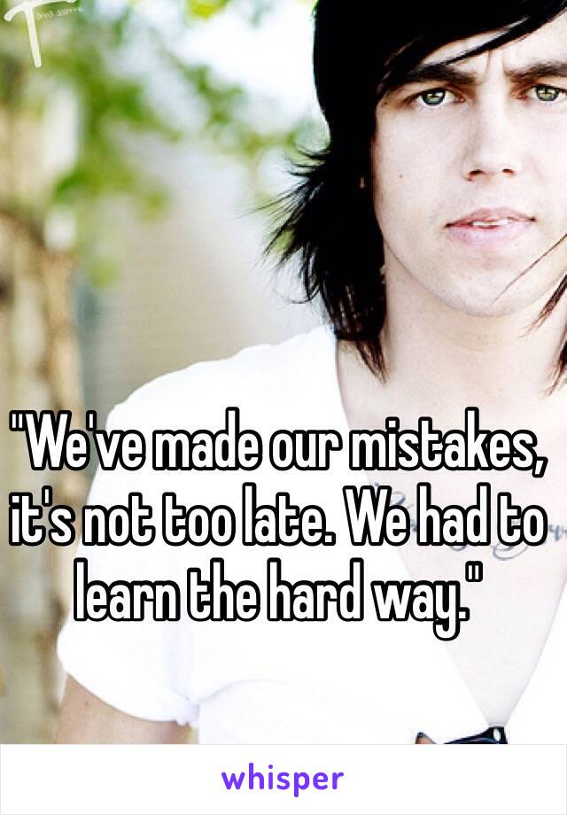 """""""We've made our mistakes, it's not too late. We had to learn the hard way."""""""