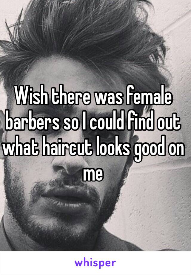 Wish there was female barbers so I could find out what haircut looks good on me