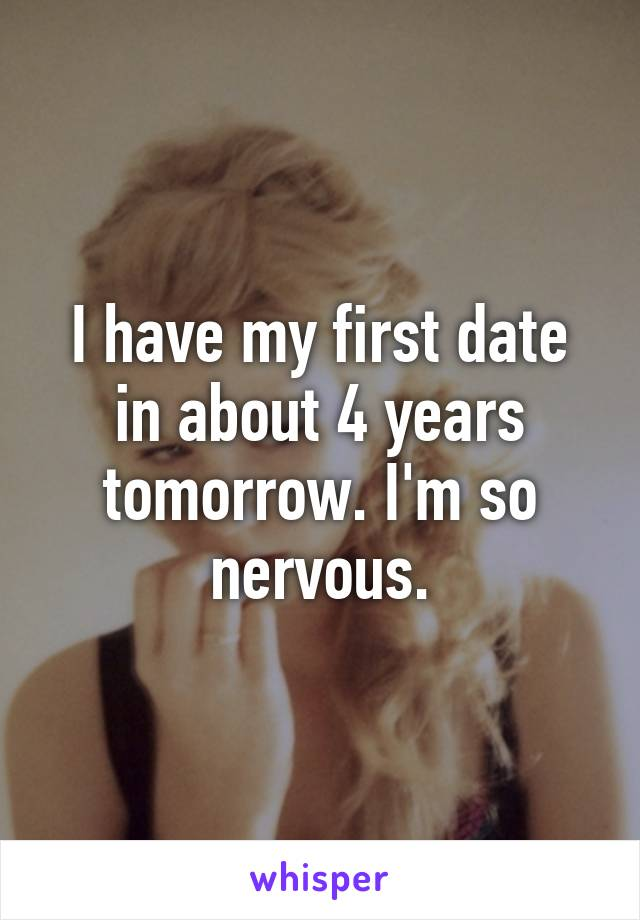 I have my first date in about 4 years tomorrow. I'm so nervous.