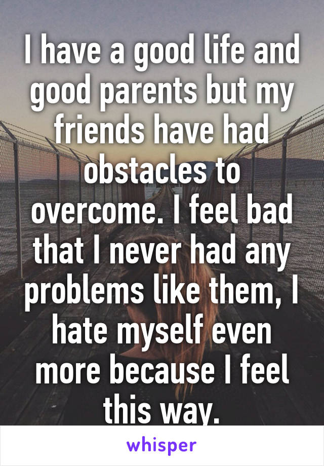 I have a good life and good parents but my friends have had obstacles to overcome. I feel bad that I never had any problems like them, I hate myself even more because I feel this way.
