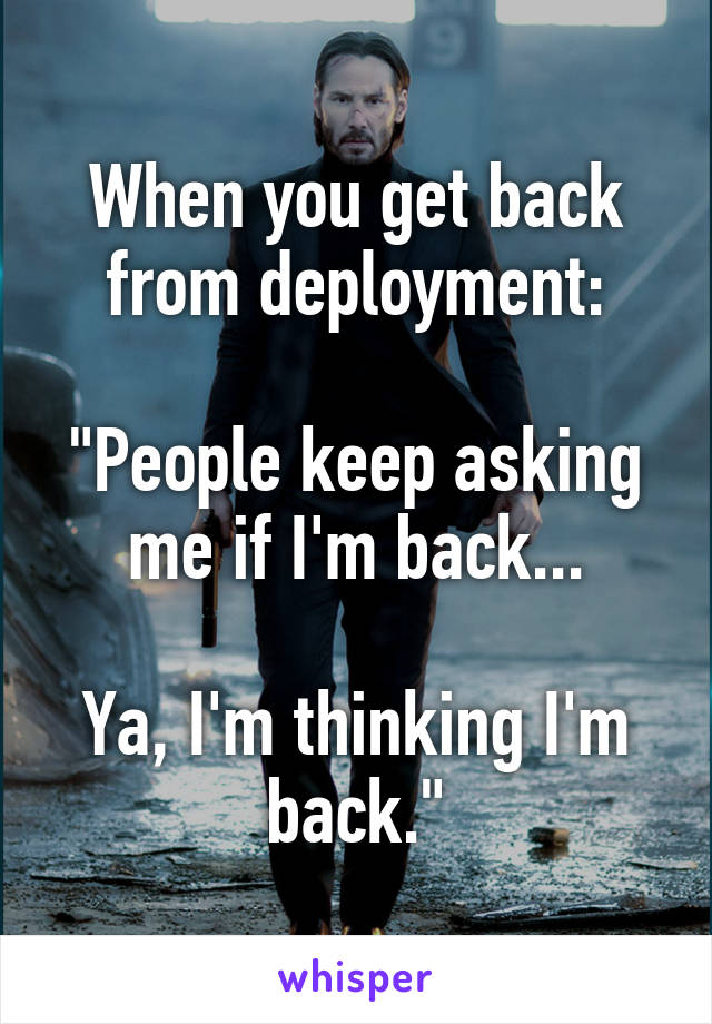 """When you get back from deployment:  """"People keep asking me if I'm back...  Ya, I'm thinking I'm back."""""""