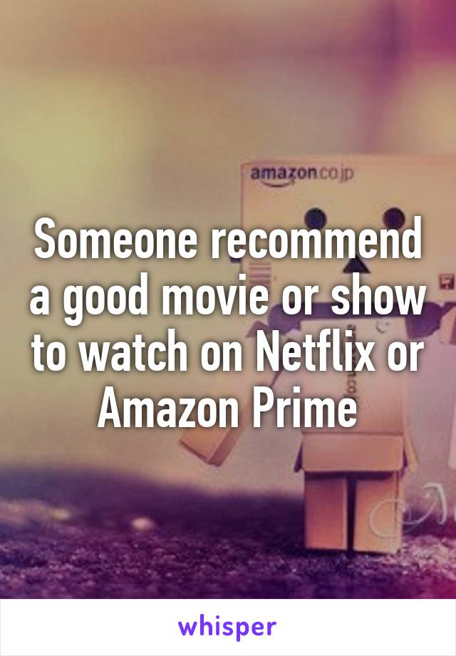 Someone recommend a good movie or show to watch on Netflix or Amazon Prime