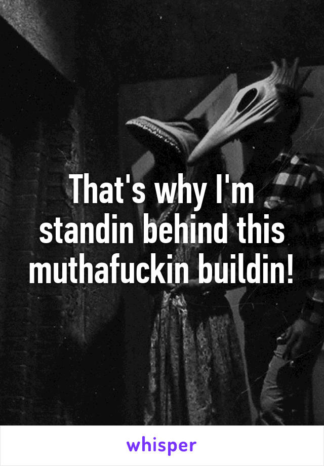 That's why I'm standin behind this muthafuckin buildin!