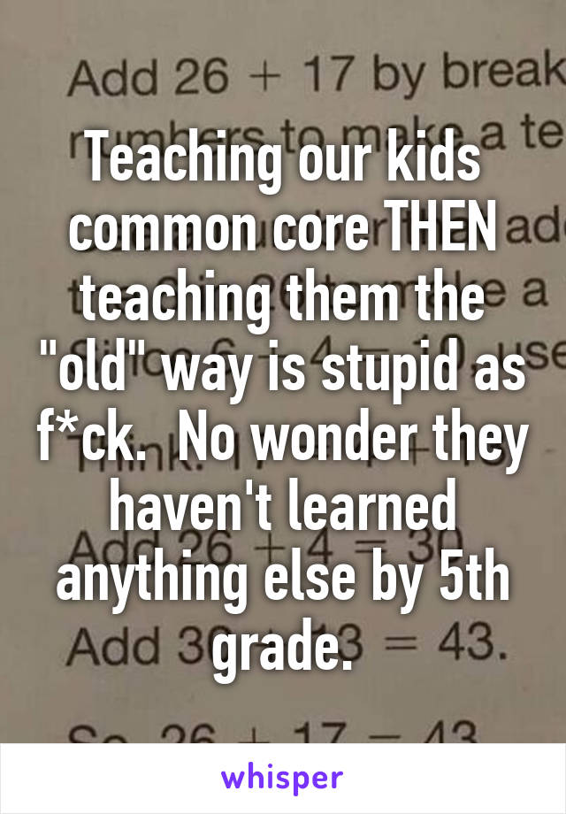 """Teaching our kids common core THEN teaching them the """"old"""" way is stupid as f*ck.  No wonder they haven't learned anything else by 5th grade."""