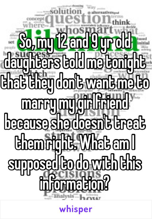 So, my 12 and 9 yr old daughters told me tonight that they don't want me to marry my girlfriend because she doesn't treat them right. What am I supposed to do with this information?