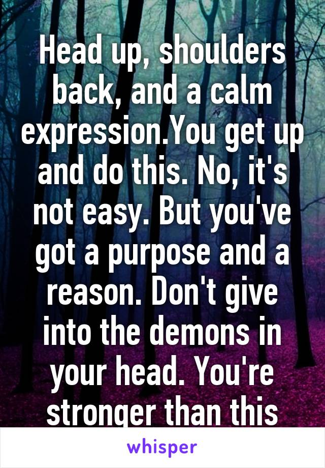 Head up, shoulders back, and a calm expression.You get up and do this. No, it's not easy. But you've got a purpose and a reason. Don't give into the demons in your head. You're stronger than this