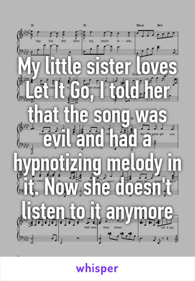 My little sister loves Let It Go, I told her that the song was evil and had a hypnotizing melody in it. Now she doesn't listen to it anymore