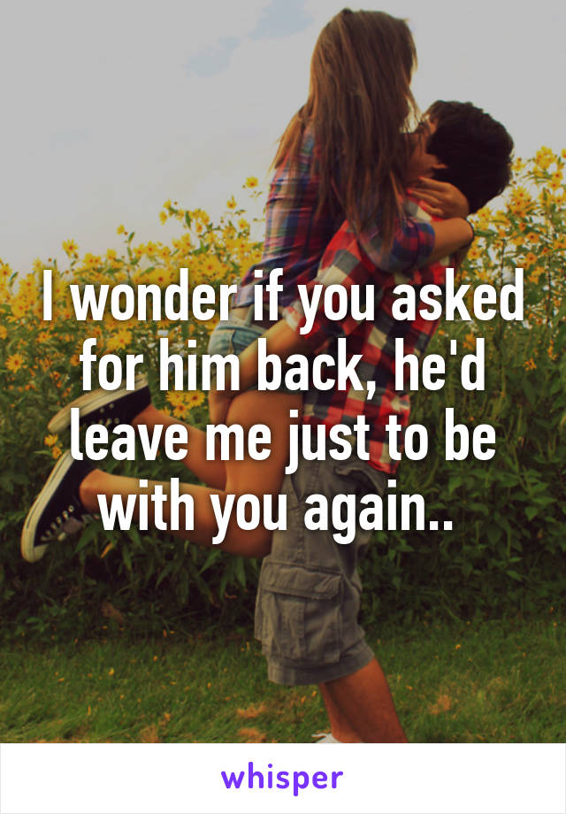 I wonder if you asked for him back, he'd leave me just to be with you again..