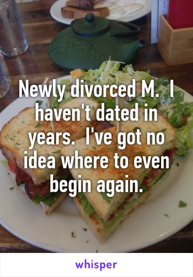 Newly divorced M.  I haven't dated in years.  I've got no idea where to even begin again.