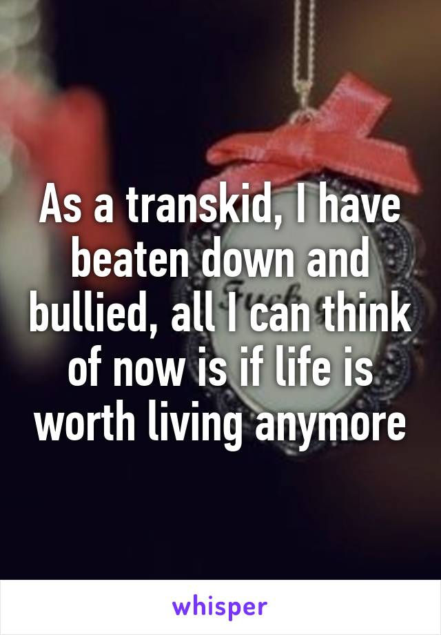 As a transkid, I have beaten down and bullied, all I can think of now is if life is worth living anymore
