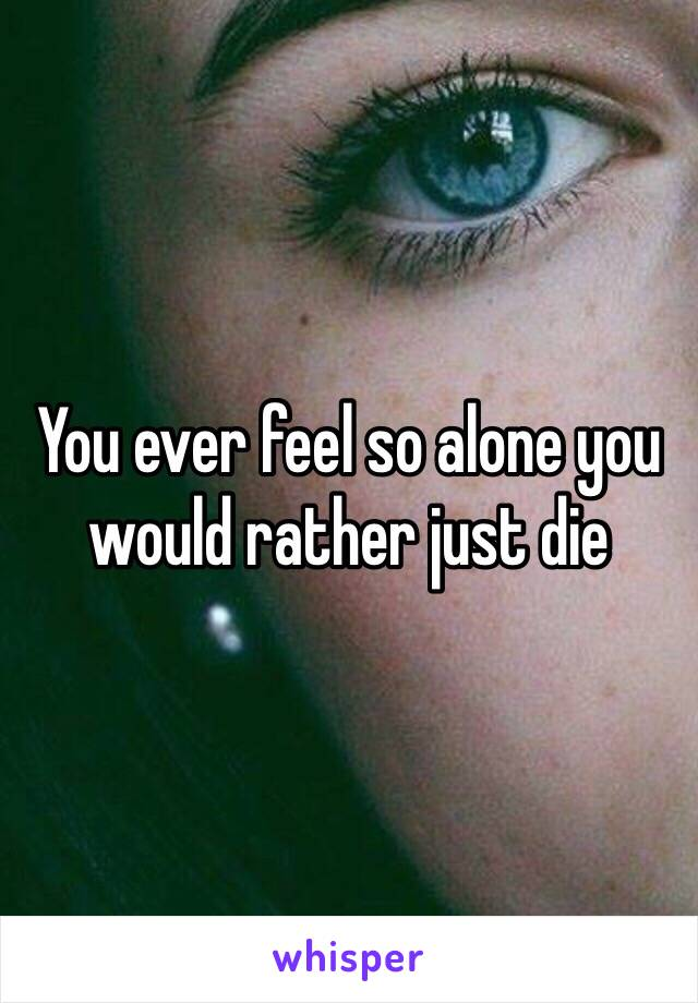 You ever feel so alone you would rather just die