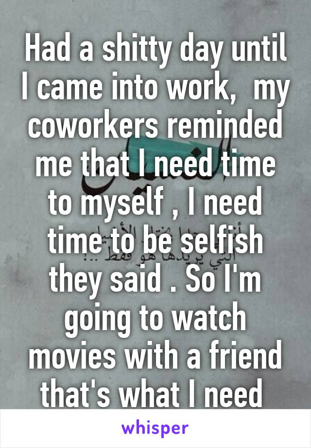 Had a shitty day until I came into work,  my coworkers reminded me that I need time to myself , I need time to be selfish they said . So I'm going to watch movies with a friend that's what I need
