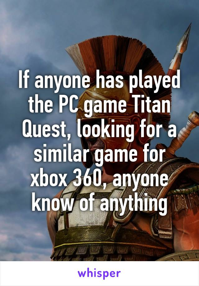 If anyone has played the PC game Titan Quest, looking for a similar game for xbox 360, anyone know of anything