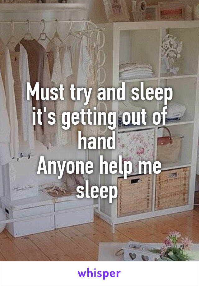 Must try and sleep it's getting out of hand  Anyone help me sleep