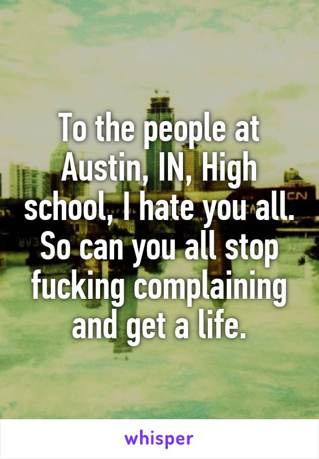 To the people at Austin, IN, High school, I hate you all. So can you all stop fucking complaining and get a life.