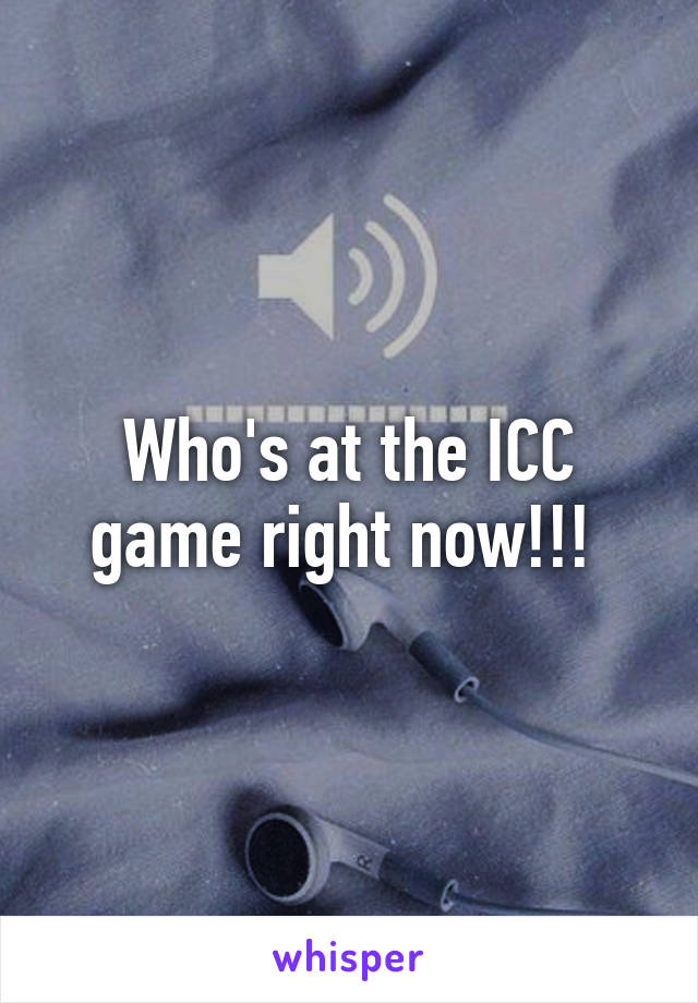 Who's at the ICC game right now!!!