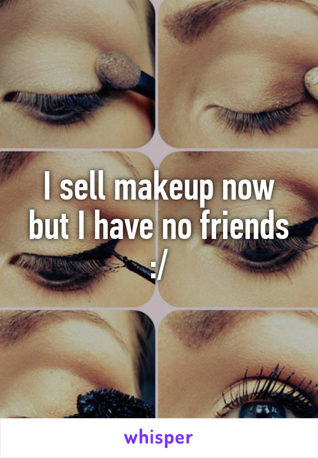 I sell makeup now but I have no friends :/