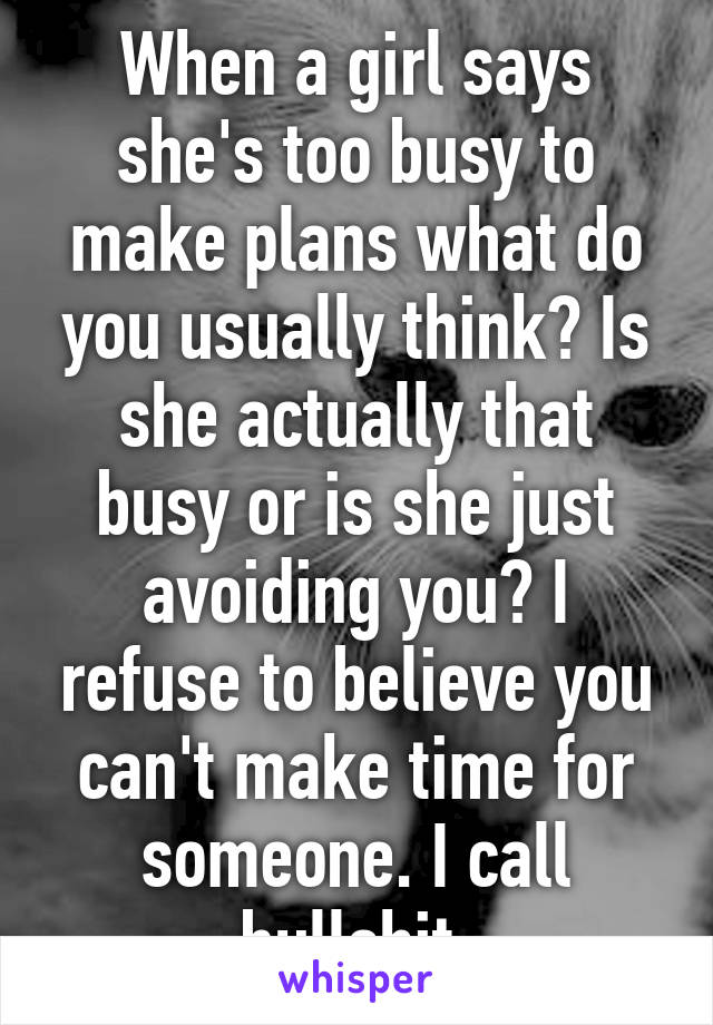 When a girl says she's too busy to make plans what do you usually think? Is she actually that busy or is she just avoiding you? I refuse to believe you can't make time for someone. I call bullshit.