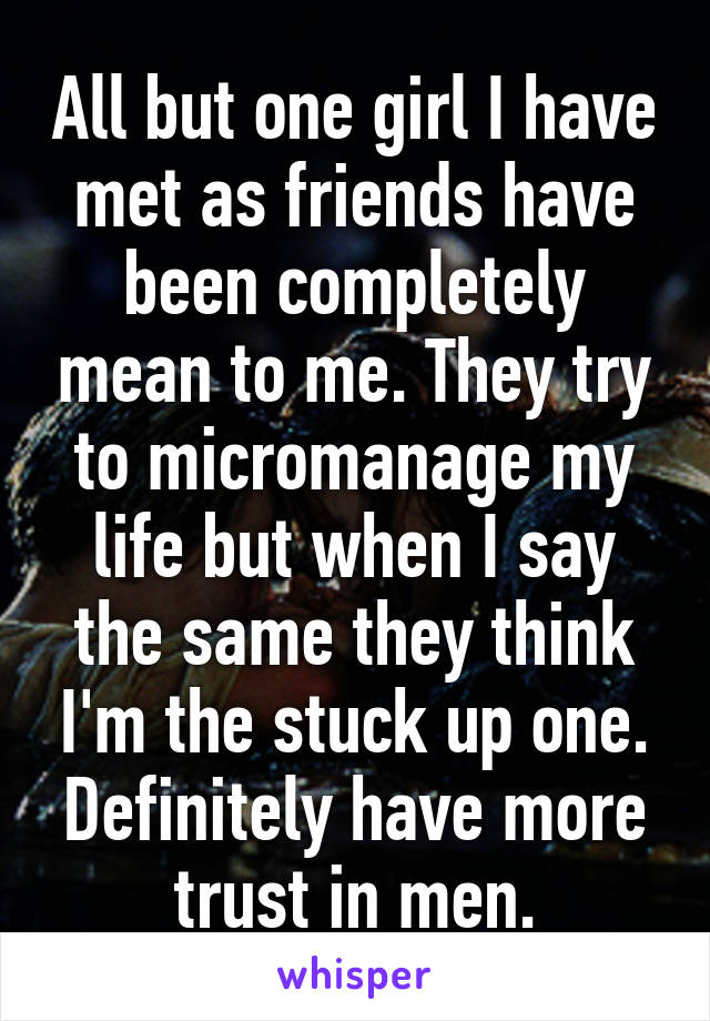 All but one girl I have met as friends have been completely mean to me. They try to micromanage my life but when I say the same they think I'm the stuck up one. Definitely have more trust in men.