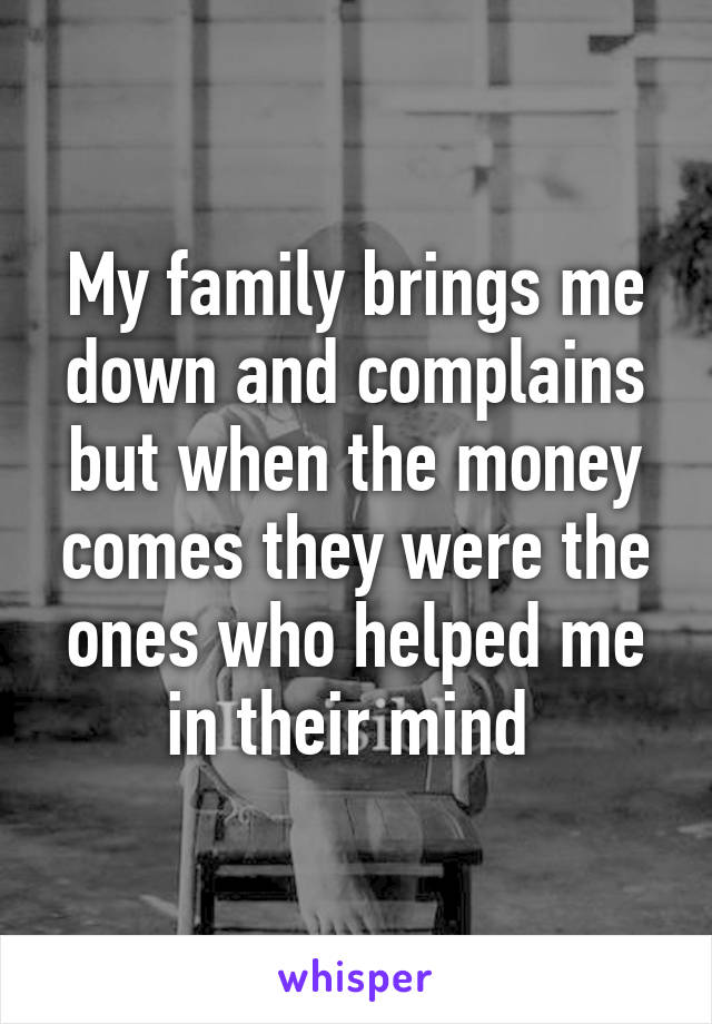 My family brings me down and complains but when the money comes they were the ones who helped me in their mind