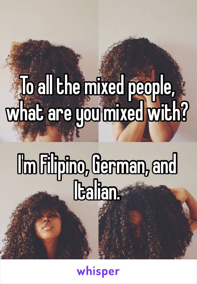 To all the mixed people, what are you mixed with?   I'm Filipino, German, and Italian.