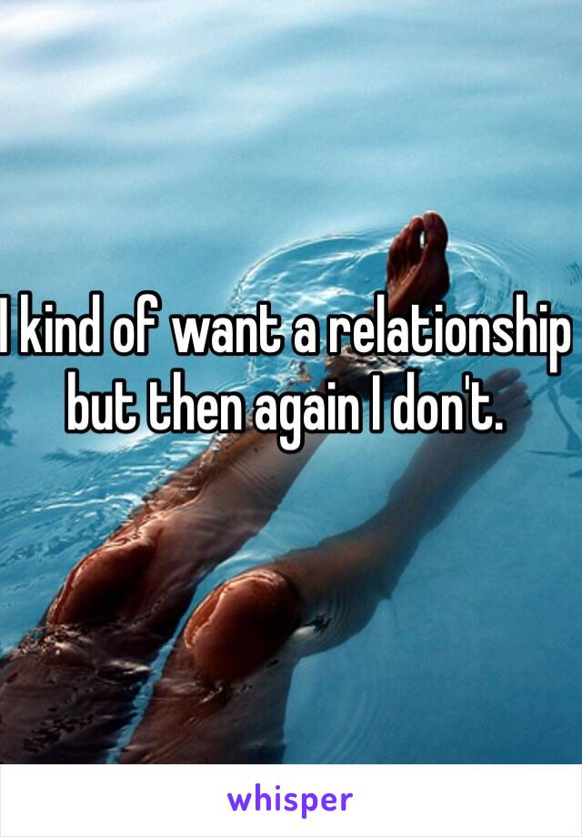 I kind of want a relationship but then again I don't.