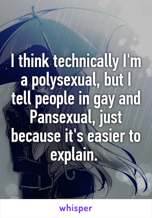 I think technically I'm a polysexual, but I tell people in gay and Pansexual, just because it's easier to explain.