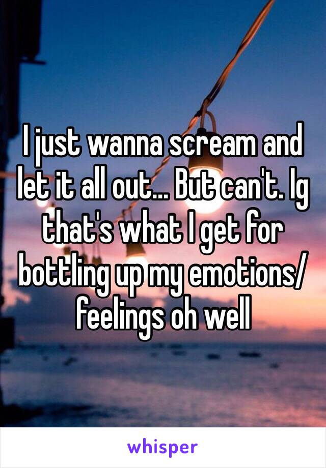 I just wanna scream and let it all out... But can't. Ig that's what I get for bottling up my emotions/feelings oh well