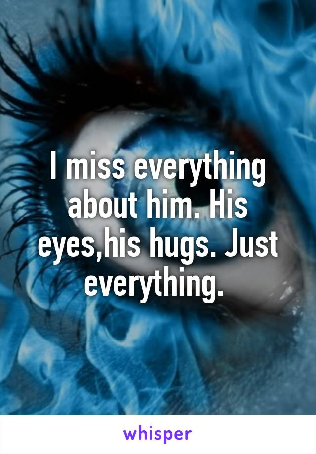 I miss everything about him. His eyes,his hugs. Just everything.