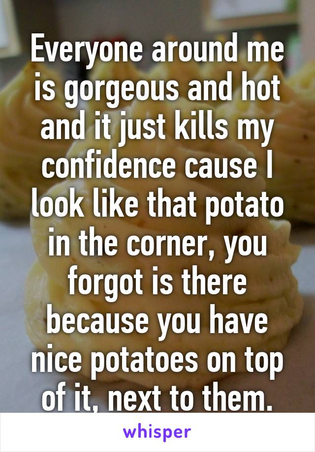 Everyone around me is gorgeous and hot and it just kills my confidence cause I look like that potato in the corner, you forgot is there because you have nice potatoes on top of it, next to them.