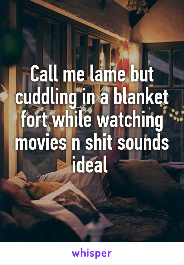 Call me lame but cuddling in a blanket fort while watching movies n shit sounds ideal