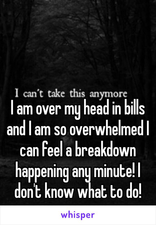 I am over my head in bills and I am so overwhelmed I can feel a breakdown happening any minute! I don't know what to do!