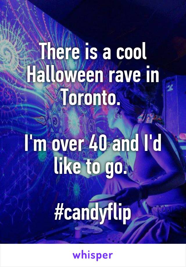 There is a cool Halloween rave in Toronto.   I'm over 40 and I'd like to go.   #candyflip
