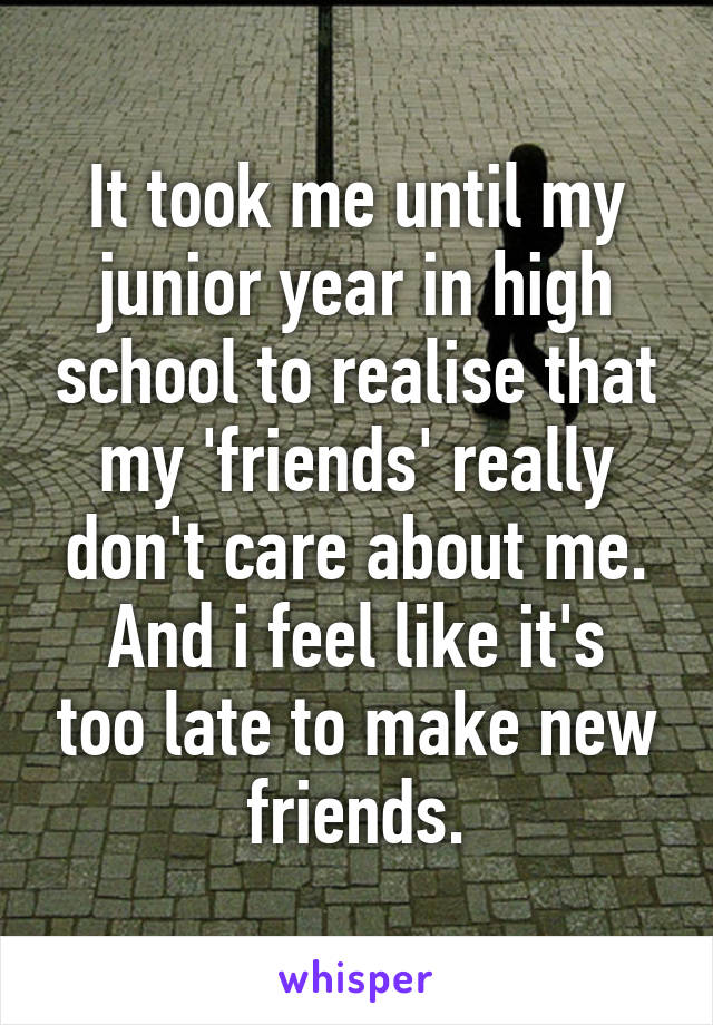 It took me until my junior year in high school to realise that my 'friends' really don't care about me. And i feel like it's too late to make new friends.