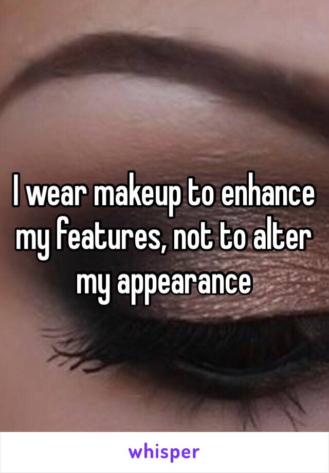 I wear makeup to enhance my features, not to alter my appearance