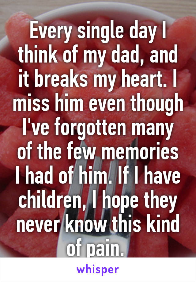 Every single day I think of my dad, and it breaks my heart. I miss him even though I've forgotten many of the few memories I had of him. If I have children, I hope they never know this kind of pain.