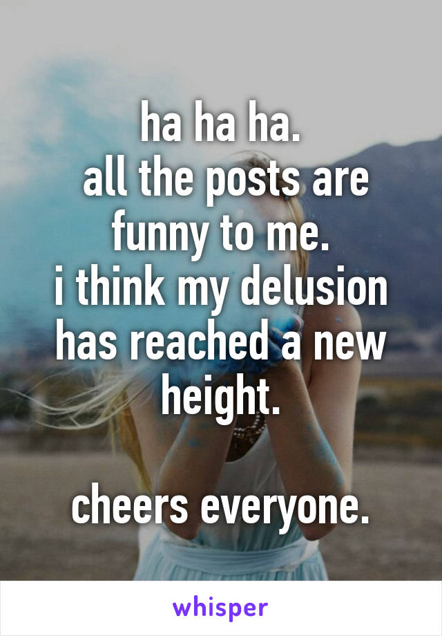 ha ha ha.  all the posts are funny to me. i think my delusion has reached a new height.  cheers everyone.